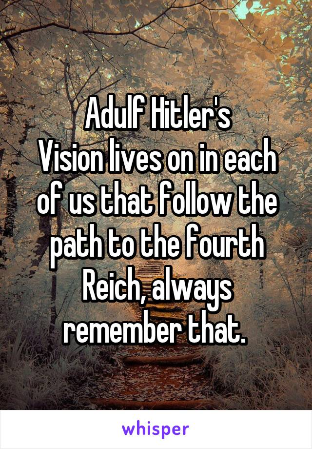 Adulf Hitler's Vision lives on in each of us that follow the path to the fourth Reich, always remember that.
