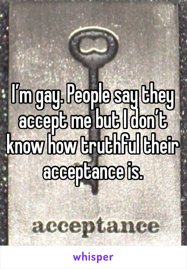 I'm gay. People say they accept me but I don't know how truthful their acceptance is.
