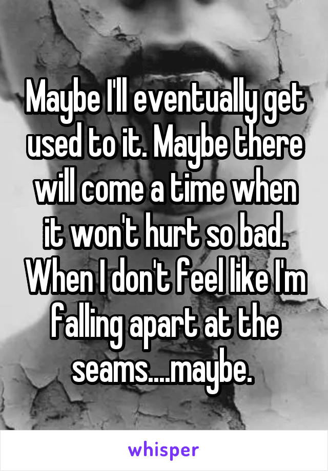 Maybe I'll eventually get used to it. Maybe there will come a time when it won't hurt so bad. When I don't feel like I'm falling apart at the seams....maybe.