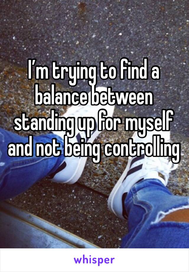 I'm trying to find a balance between standing up for myself and not being controlling