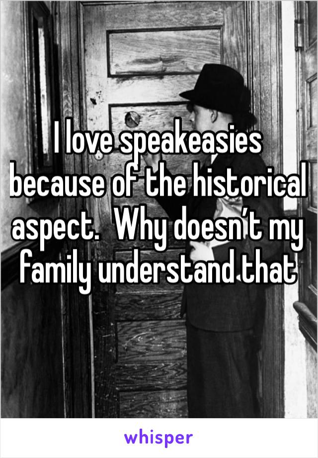 I love speakeasies because of the historical aspect.  Why doesn't my family understand that