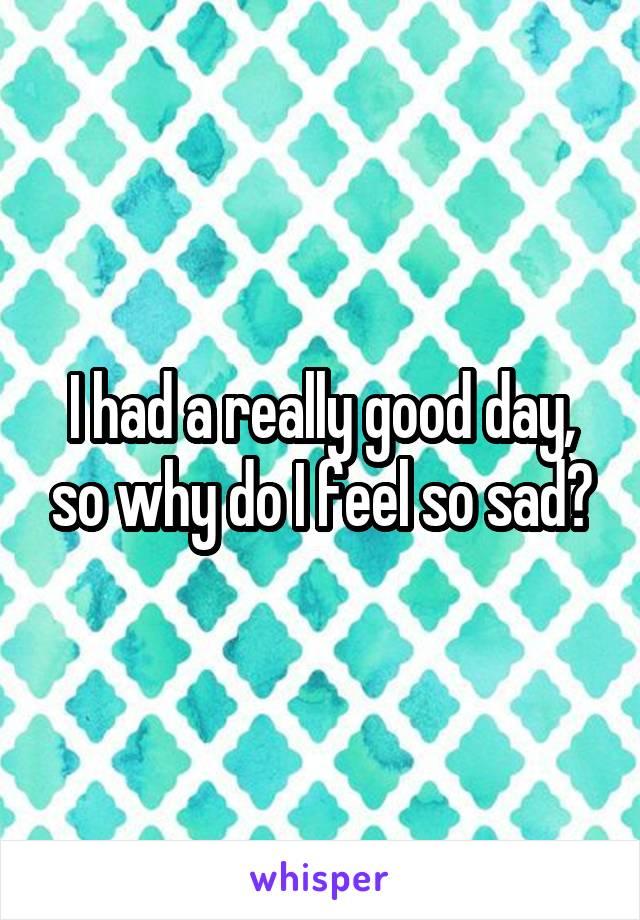 I had a really good day, so why do I feel so sad?