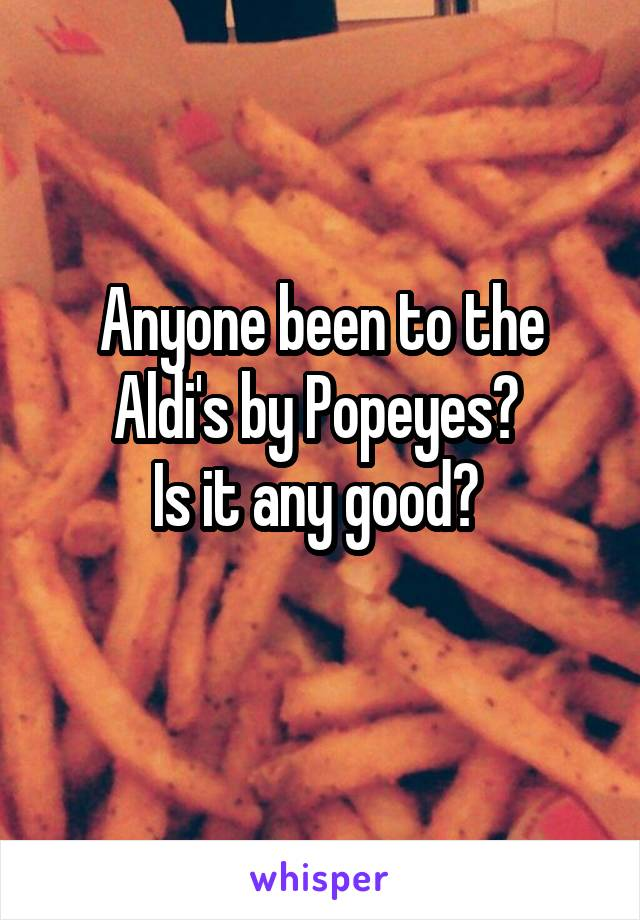 Anyone been to the Aldi's by Popeyes?  Is it any good?