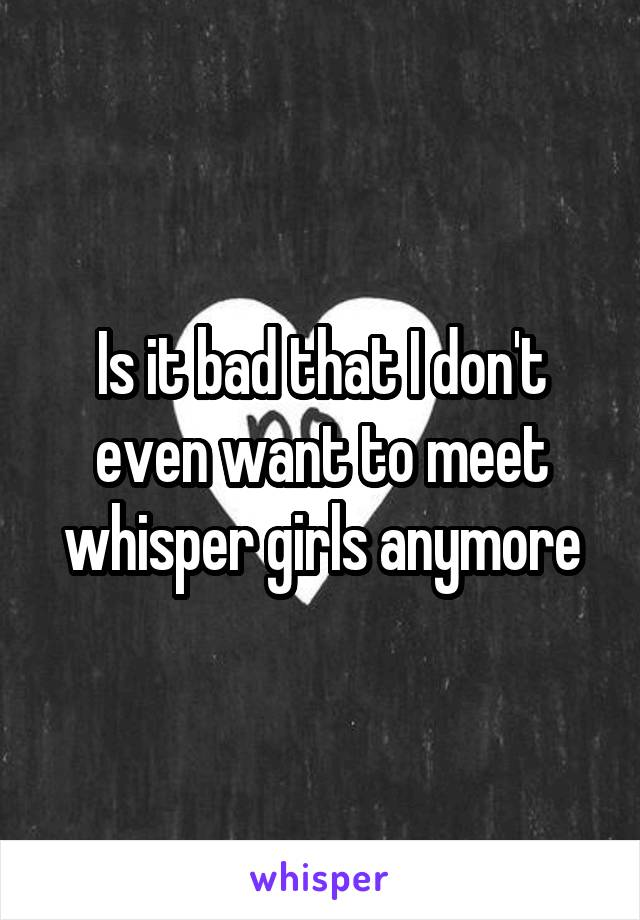 Is it bad that I don't even want to meet whisper girls anymore