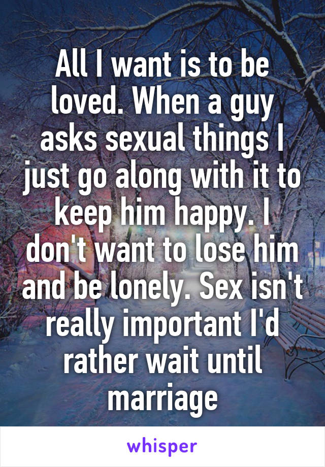 All I want is to be loved. When a guy asks sexual things I just go along with it to keep him happy. I don't want to lose him and be lonely. Sex isn't really important I'd rather wait until marriage