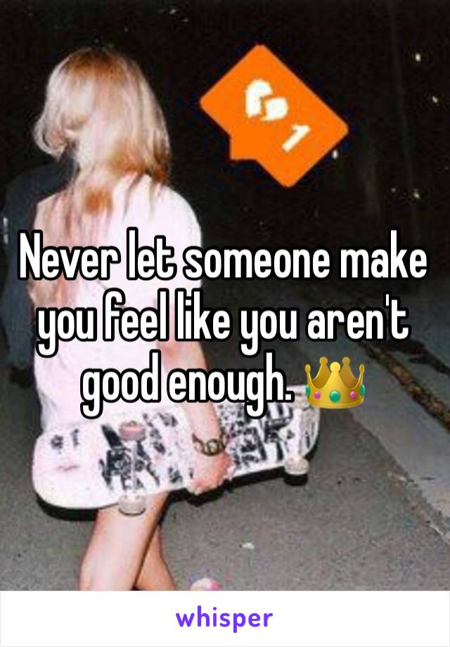 Never let someone make you feel like you aren't good enough. 👑
