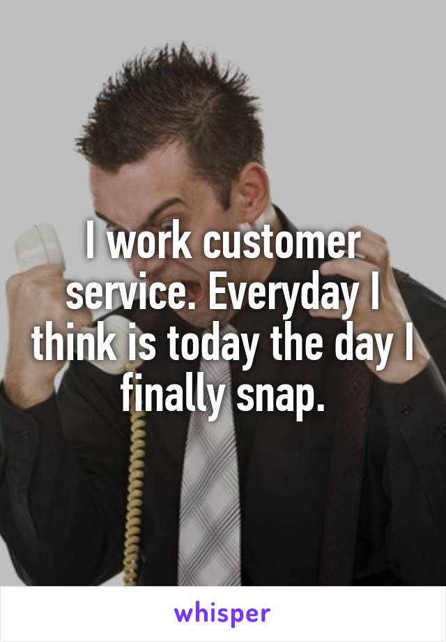 I work customer service. Everyday I think is today the day I finally snap.