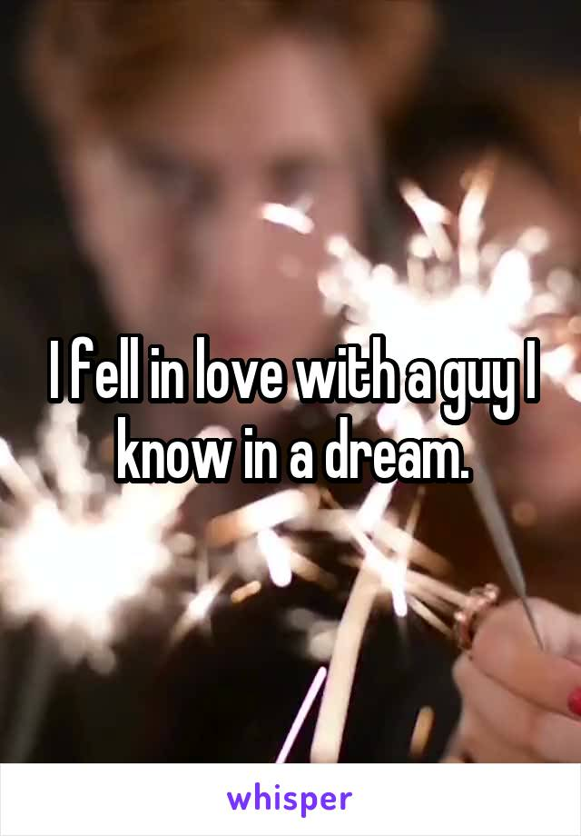 I fell in love with a guy I know in a dream.