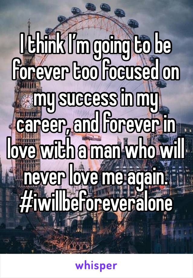 I think I'm going to be forever too focused on my success in my career, and forever in love with a man who will never love me again. #iwillbeforeveralone