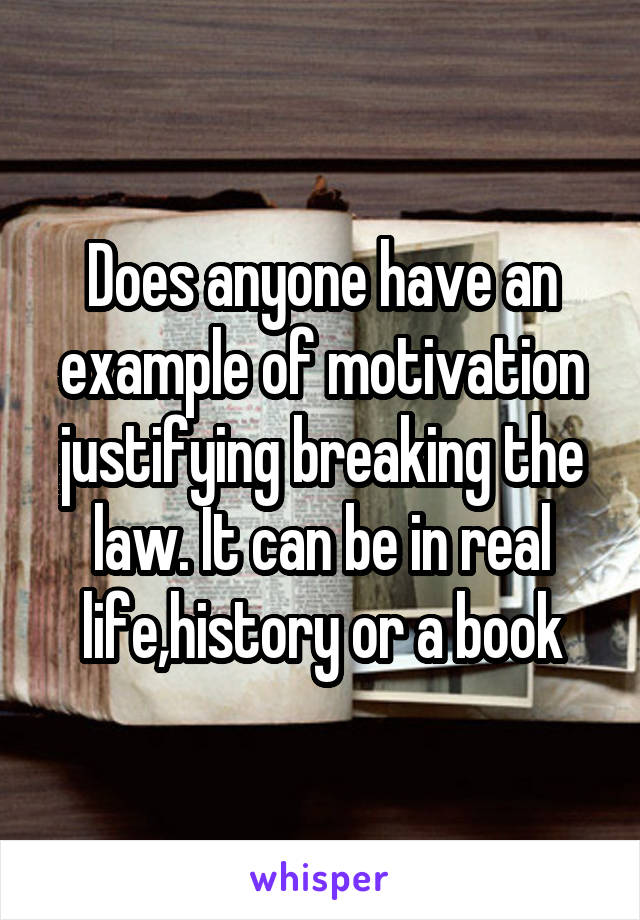 Does anyone have an example of motivation justifying breaking the law. It can be in real life,history or a book
