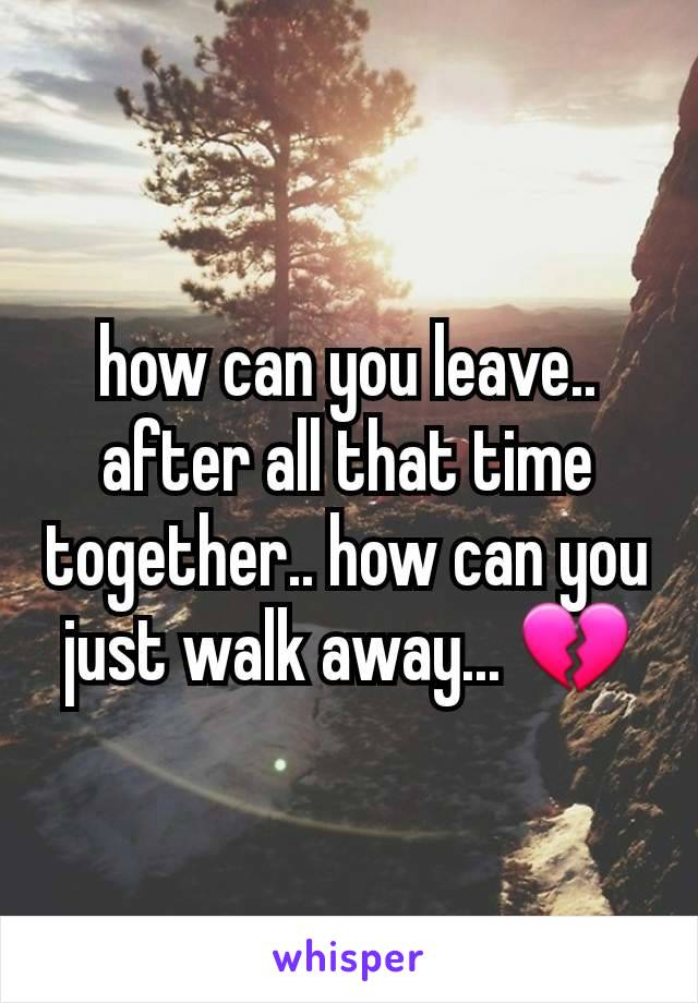 how can you leave.. after all that time together.. how can you just walk away... 💔