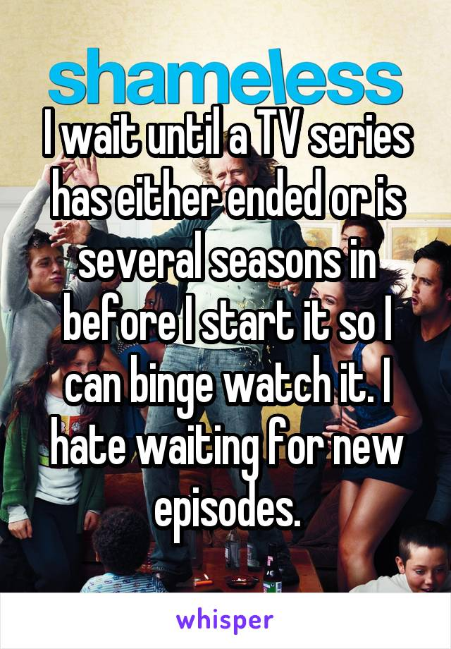 I wait until a TV series has either ended or is several seasons in before I start it so I can binge watch it. I hate waiting for new episodes.