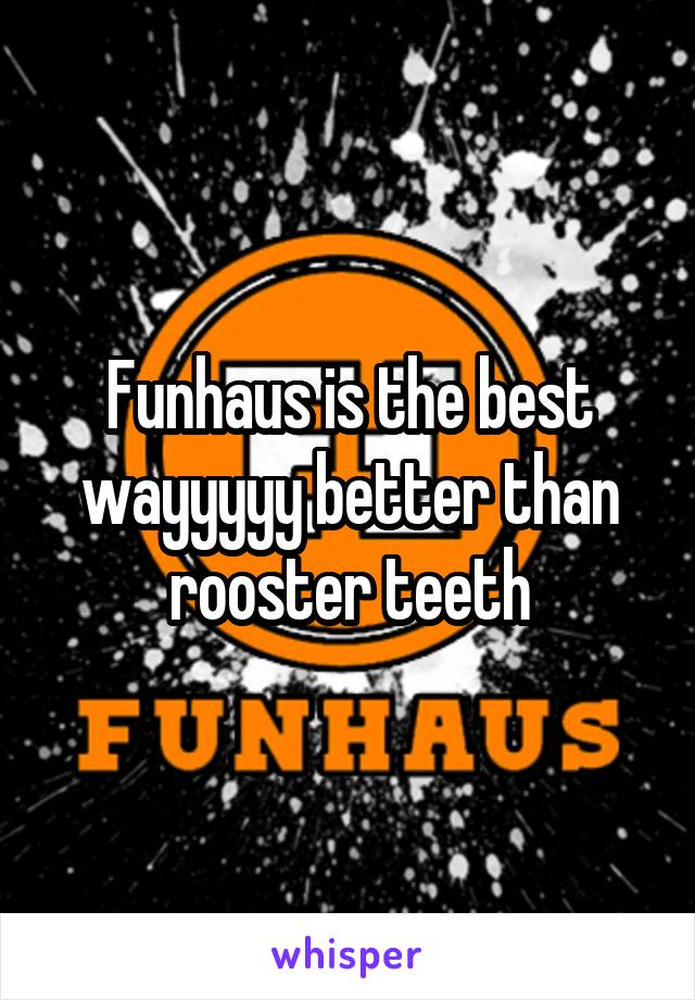 Funhaus is the best wayyyyy better than rooster teeth