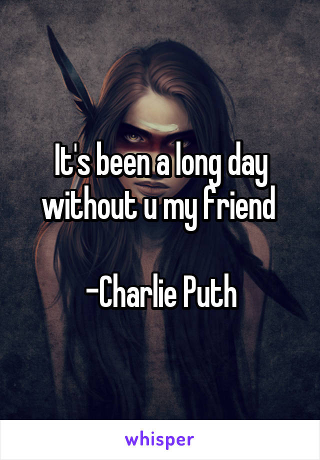 It's been a long day without u my friend   -Charlie Puth