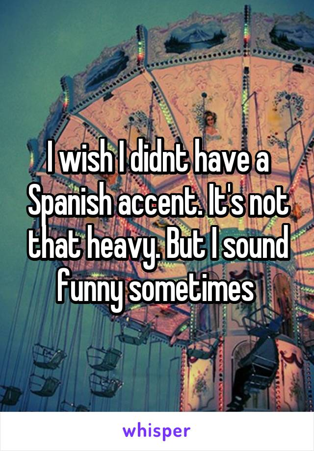 I wish I didnt have a Spanish accent. It's not that heavy. But I sound funny sometimes