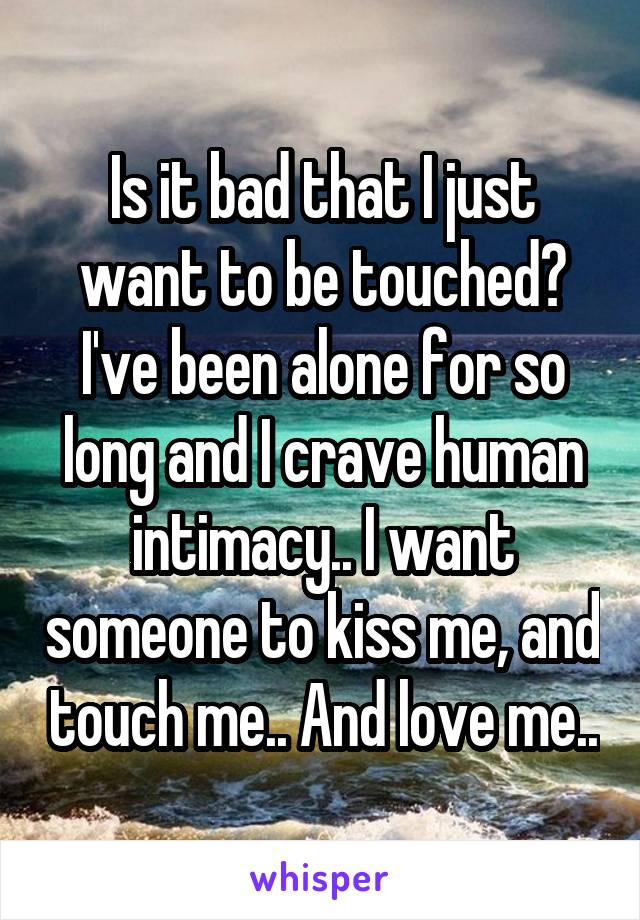 Is it bad that I just want to be touched? I've been alone for so long and I crave human intimacy.. I want someone to kiss me, and touch me.. And love me..