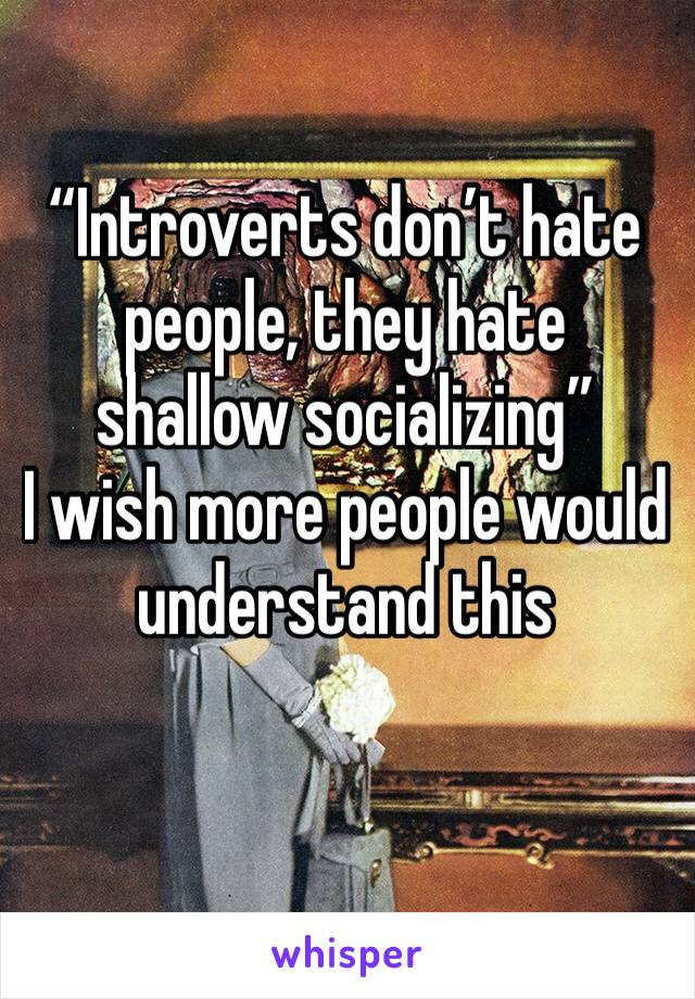 """""""Introverts don't hate people, they hate shallow socializing""""  I wish more people would understand this"""