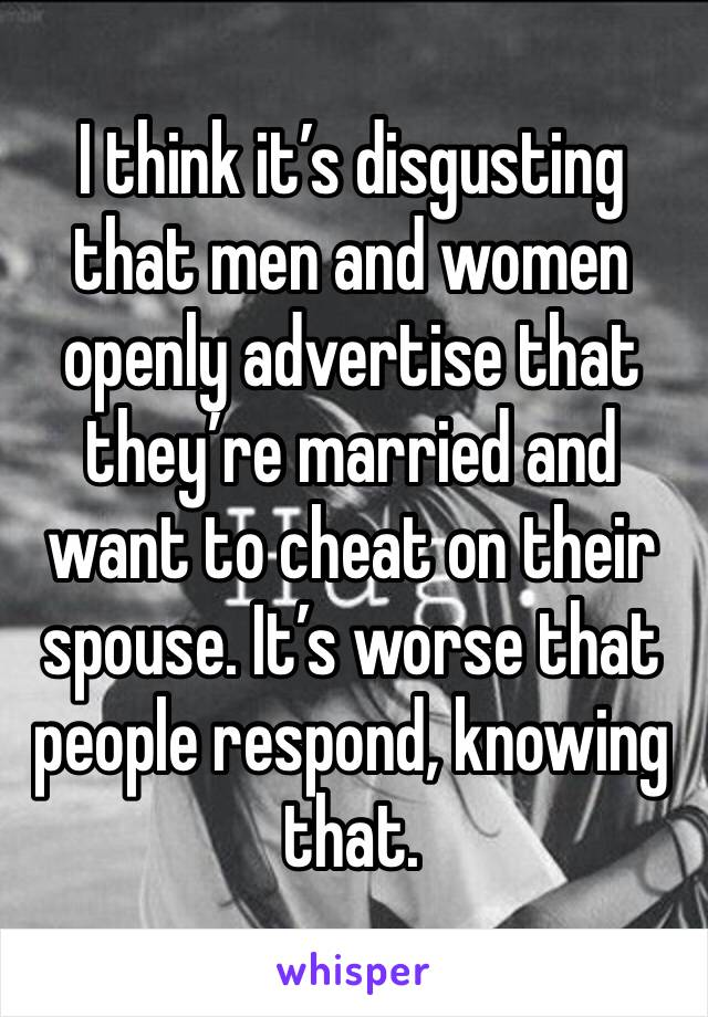 I think it's disgusting that men and women openly advertise that they're married and want to cheat on their spouse. It's worse that people respond, knowing that.