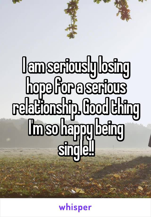 I am seriously losing hope for a serious relationship. Good thing I'm so happy being single!!