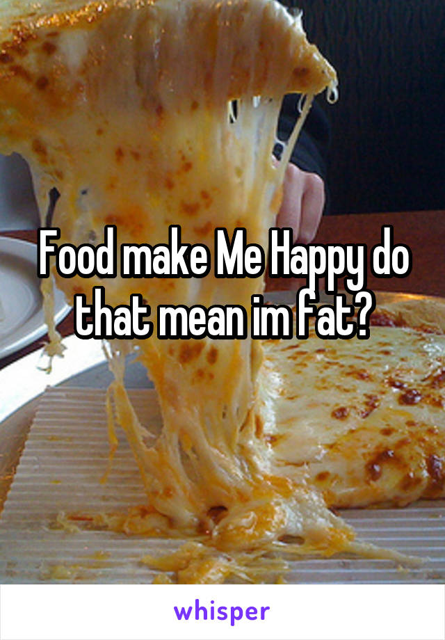 Food make Me Happy do that mean im fat?