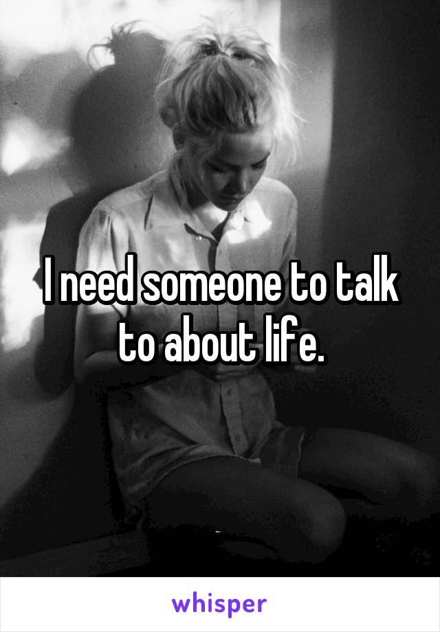 I need someone to talk to about life.