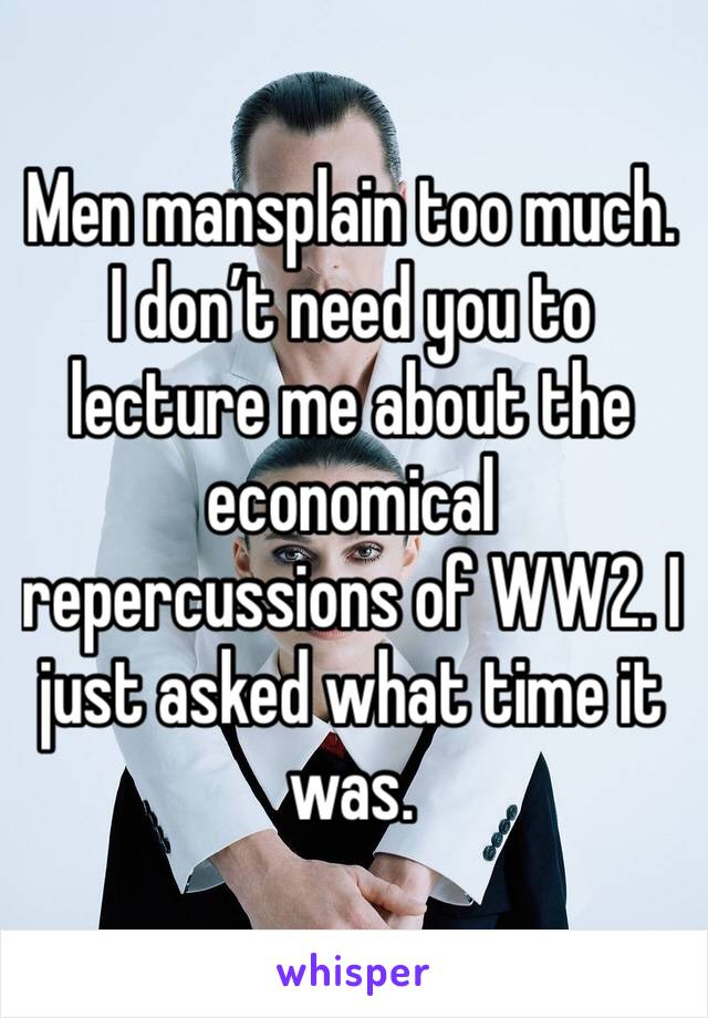 Men mansplain too much. I don't need you to lecture me about the economical repercussions of WW2. I just asked what time it was.