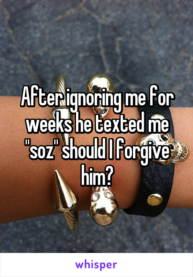 "After ignoring me for weeks he texted me ""soz"" should I forgive him?"