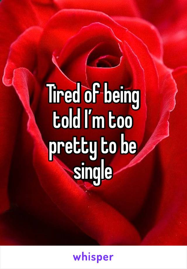 Tired of being  told I'm too  pretty to be  single
