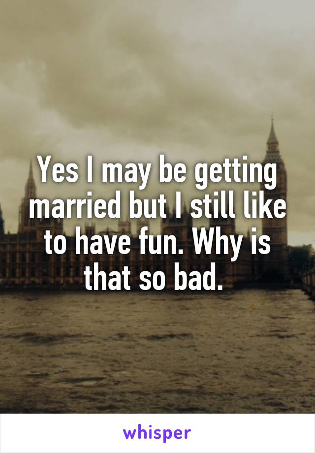 Yes I may be getting married but I still like to have fun. Why is that so bad.