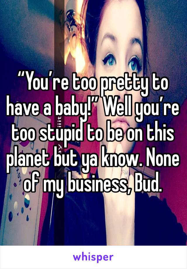 """You're too pretty to have a baby!"" Well you're too stupid to be on this planet but ya know. None of my business, Bud."