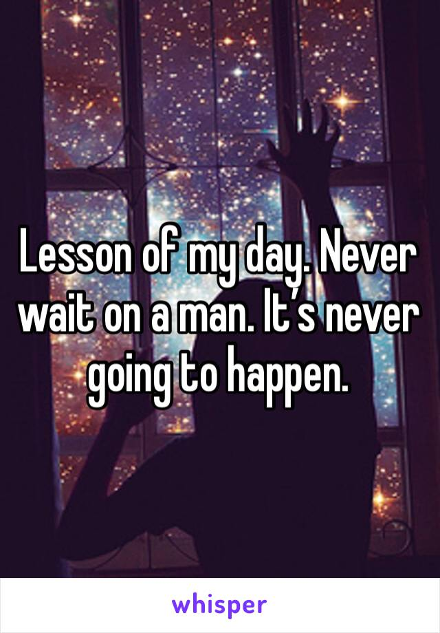 Lesson of my day. Never wait on a man. It's never going to happen.