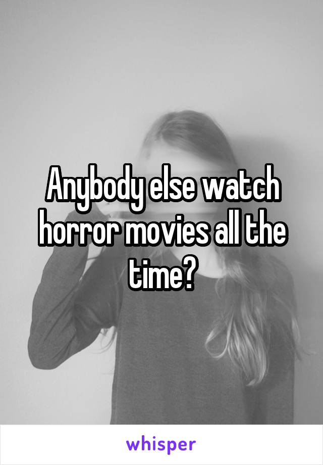 Anybody else watch horror movies all the time?