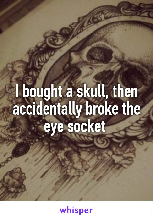 I bought a skull, then accidentally broke the eye socket
