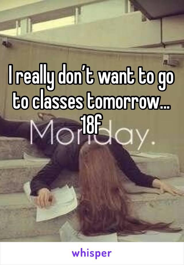 I really don't want to go to classes tomorrow... 18f