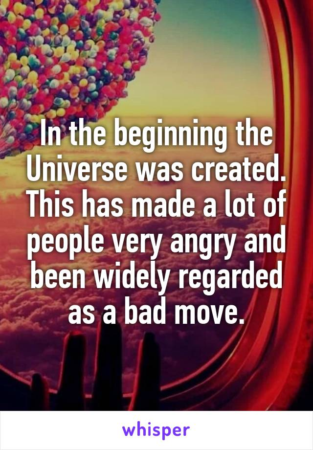 In the beginning the Universe was created. This has made a lot of people very angry and been widely regarded as a bad move.