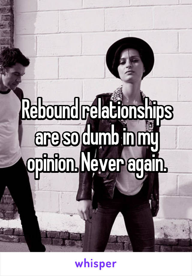 Rebound relationships are so dumb in my opinion. Never again.