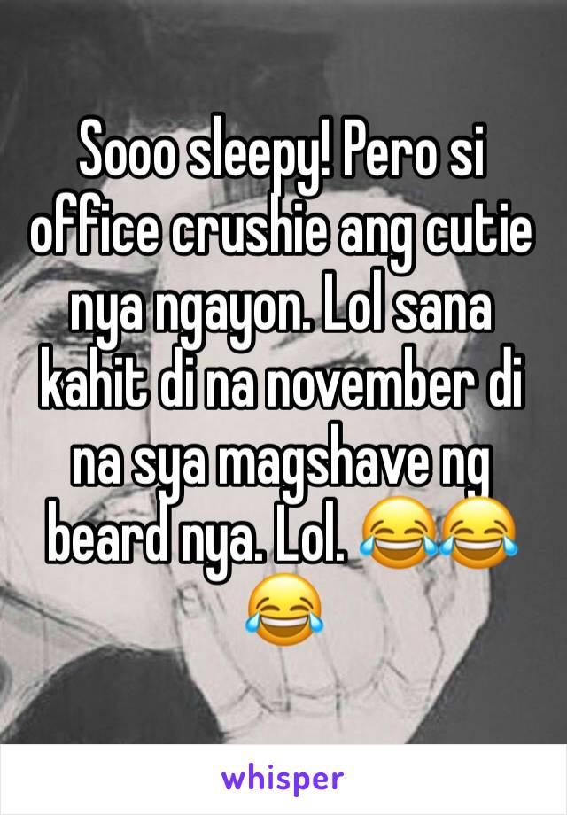 Sooo sleepy! Pero si office crushie ang cutie nya ngayon. Lol sana kahit di na november di na sya magshave ng beard nya. Lol. 😂😂😂