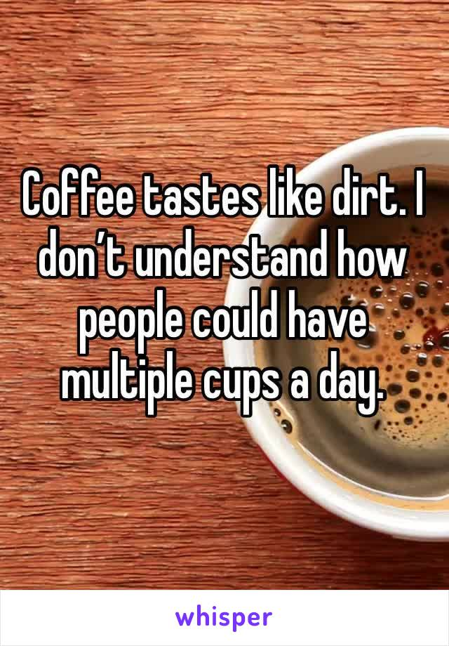 Coffee tastes like dirt. I don't understand how people could have multiple cups a day.