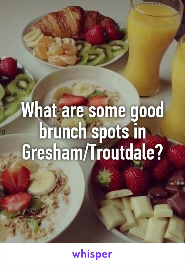 What are some good brunch spots in Gresham/Troutdale?