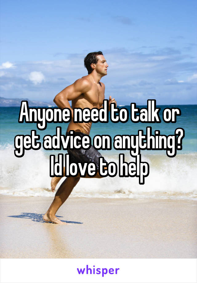 Anyone need to talk or get advice on anything? Id love to help
