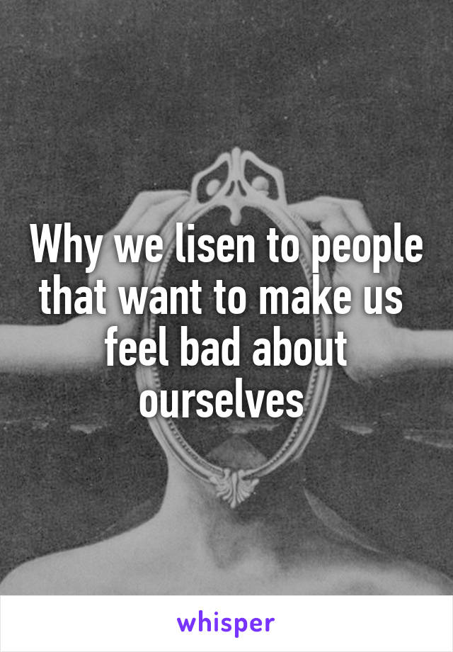 Why we lisen to people that want to make us  feel bad about ourselves