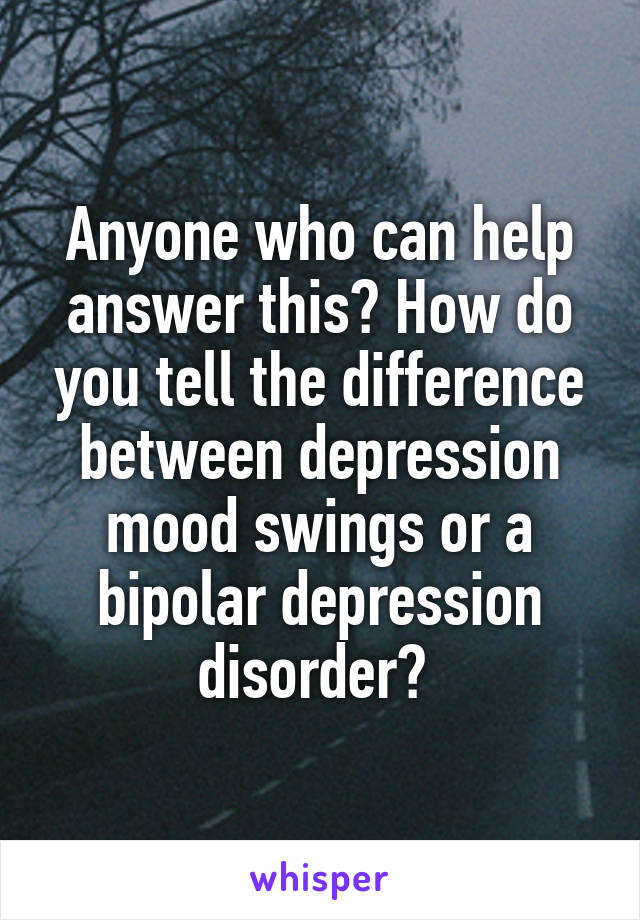 Anyone who can help answer this? How do you tell the difference between depression mood swings or a bipolar depression disorder?