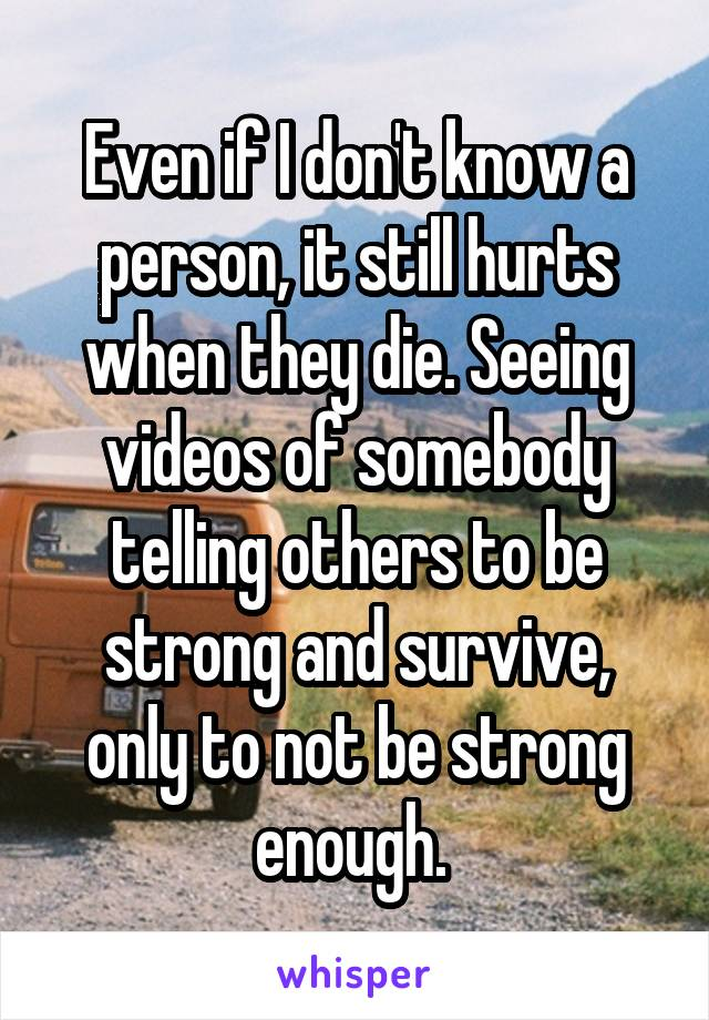 Even if I don't know a person, it still hurts when they die. Seeing videos of somebody telling others to be strong and survive, only to not be strong enough.