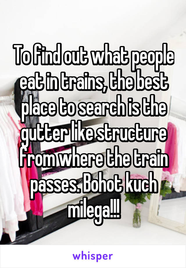 To find out what people eat in trains, the best place to search is the gutter like structure from where the train passes. Bohot kuch milega!!!