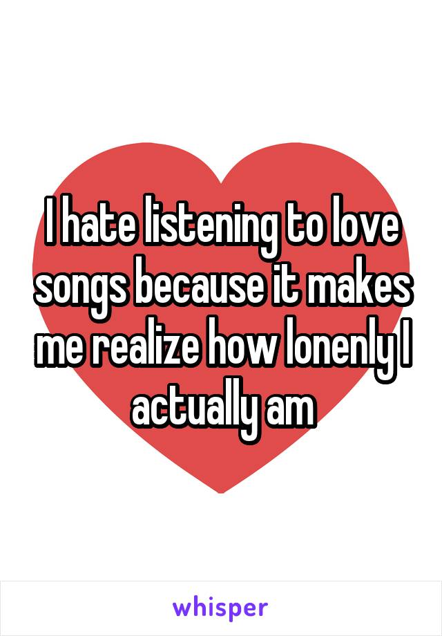 I hate listening to love songs because it makes me realize how lonenly I actually am