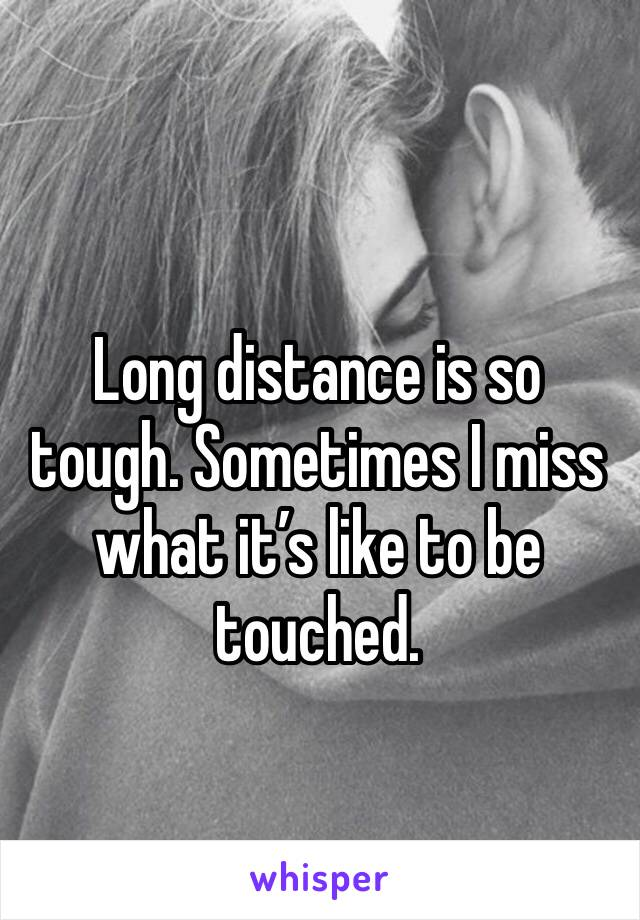 Long distance is so tough. Sometimes I miss what it's like to be touched.