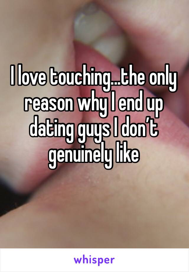 I love touching...the only reason why I end up dating guys I don't genuinely like