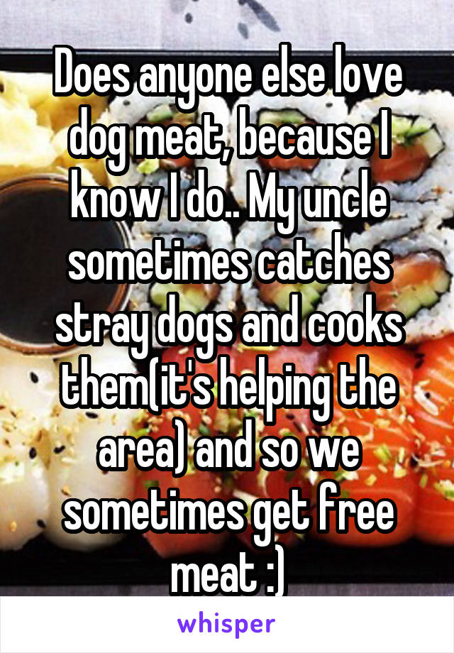 Does anyone else love dog meat, because I know I do.. My uncle sometimes catches stray dogs and cooks them(it's helping the area) and so we sometimes get free meat :)