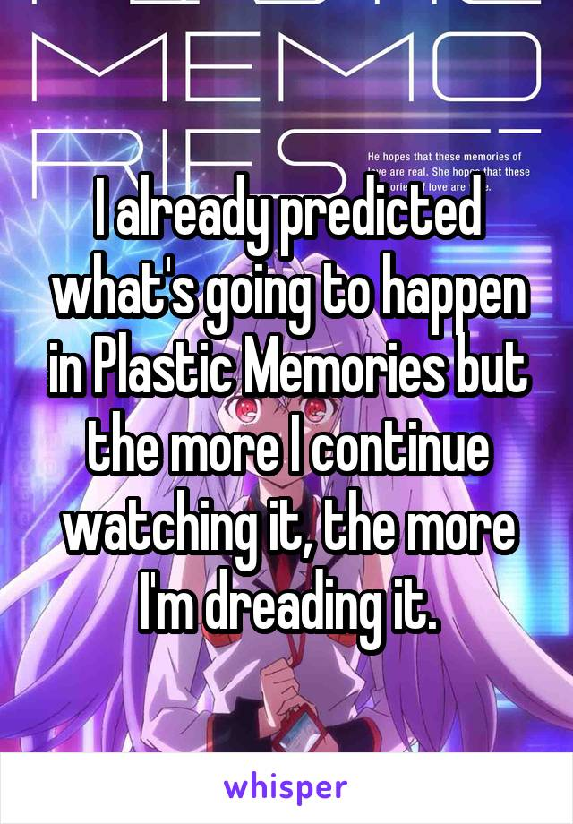 I already predicted what's going to happen in Plastic Memories but the more I continue watching it, the more I'm dreading it.