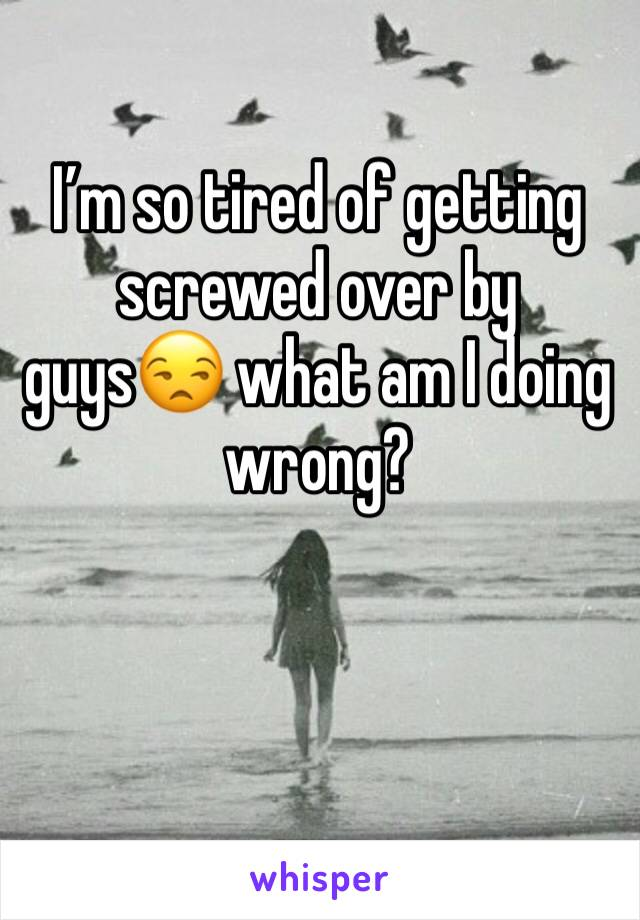 I'm so tired of getting screwed over by guys😒 what am I doing wrong?